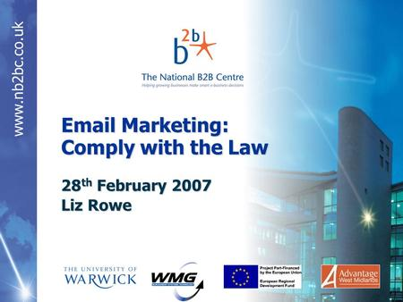 Www.nb2bc.co.uk Email Marketing: Comply with the Law 28 th February 2007 Liz Rowe.