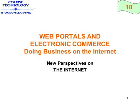 10 1 WEB PORTALS AND ELECTRONIC COMMERCE Doing Business on the Internet New Perspectives on THE INTERNET.