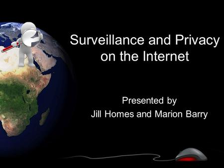 Surveillance and Privacy on the Internet Presented by Jill Homes and Marion Barry.