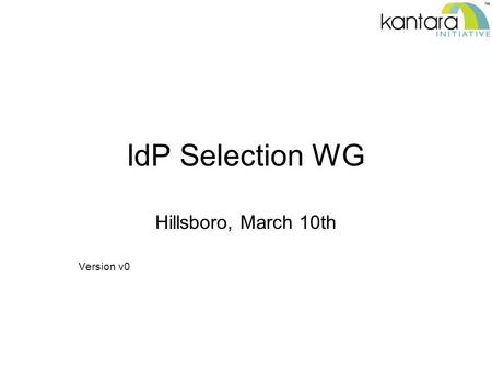 IdP Selection WG Hillsboro, March 10th Version v0.