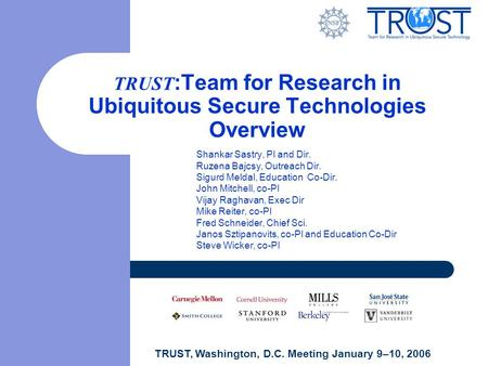 TRUST, Washington, D.C. Meeting January 9–10, 2006 TRUST :Team for Research in Ubiquitous Secure <strong>Technologies</strong> Overview Shankar Sastry, PI and Dir. Ruzena.