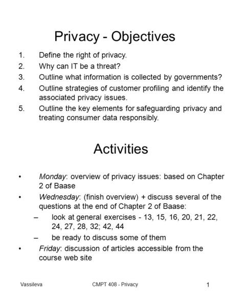 VassilevaCMPT 408 - Privacy 1 Privacy - Objectives 1.Define the right of privacy. 2.Why can IT be a threat? 3.Outline what information is collected by.