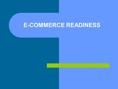 E-COMMERCE READINESS. E-Readiness How amenable is a country to technology- based opportunities and the digital economy? – IT infrastructure – How attractive.
