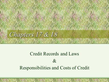 Chapters 17 & 18 Credit Records and Laws & Responsibilities and Costs of Credit.