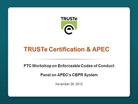 CONFIDENTIAL1 TRUSTe Certification & APEC FTC Workshop on Enforceable Codes of Conduct Panel on APEC's CBPR System November 29, 2012.