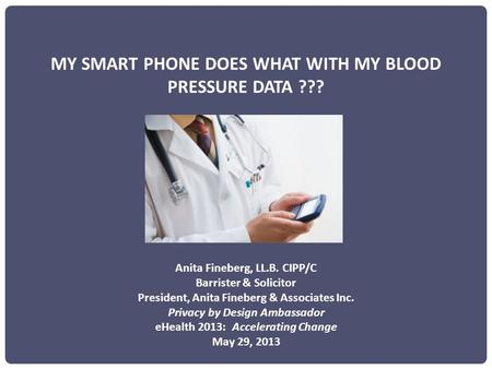 MY SMART PHONE DOES WHAT WITH MY BLOOD PRESSURE DATA ??? Anita Fineberg, LL.B. CIPP/C Barrister & Solicitor President, Anita Fineberg & Associates Inc.