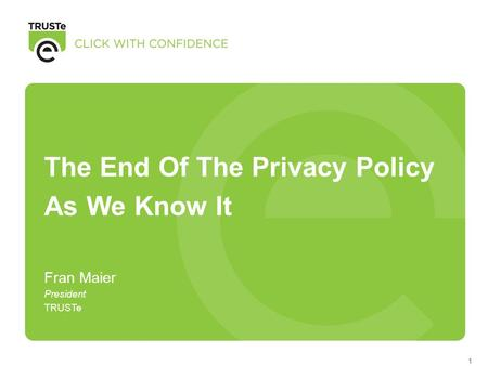 1 The End Of The Privacy Policy As We Know It Fran Maier President TRUSTe.