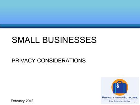 PRIVACY CONSIDERATIONS SMALL BUSINESSES 1 February 2013.