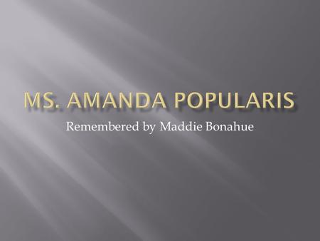 Remembered by Maddie Bonahue. Amanda Popularis influenced the lives of many. Most of her friends were shallow teenage girls, and egotistical jerks.