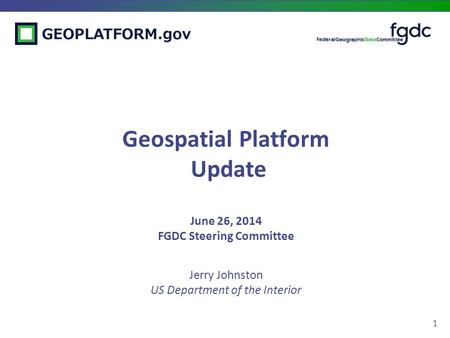 1 Geospatial Platform Update June 26, 2014 FGDC Steering Committee Jerry Johnston US Department of the Interior.