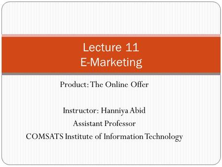 Product: The Online Offer Instructor: Hanniya Abid Assistant Professor COMSATS Institute of Information Technology Lecture 11 E-Marketing.