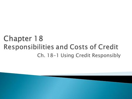 Ch. 18-1 Using Credit Responsibly.  Responsibilities to Yourself ◦ You must use credit wisely and not get into debt beyond an amount you can comfortably.