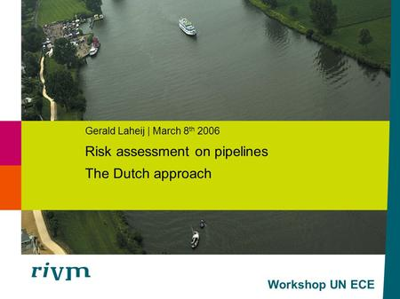 Workshop UN ECE Gerald Laheij | March 8 th 2006 Risk assessment on pipelines The Dutch approach.