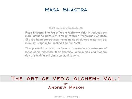 Copyright © 2011 Neterapublishing Rasa Shastra The Art of Vedic Alchemy Vol.1 introduces the manufacturing principles and purification techniques of Rasa.