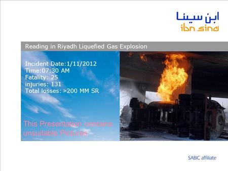 Incident Date:1/11/2012 Time:07:30 AM Fatality: 25 injuries: 131 Total losses: <200 MM SR Reading in Riyadh Liquefied Gas Explosion This Presentation contains.