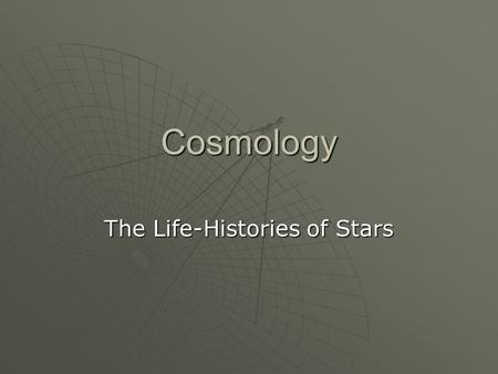 Cosmology The Life-Histories of Stars. Nuclear Fusion  Stars produce light and heat because of the processes of nuclear fusion which take place within.
