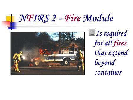 NFIRS 2 - Fire Module Is required for all fires that extend beyond container.