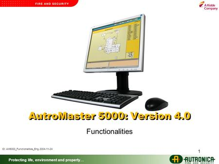 Protecting life, environment and property… 1 AutroMaster 5000: Version 4.0 Functionalities ID: AM5000_Functionalities_Eng, 2004-11-24.