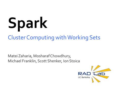 UC Berkeley Spark Cluster Computing with Working Sets Matei Zaharia, Mosharaf Chowdhury, Michael Franklin, Scott Shenker, Ion Stoica.