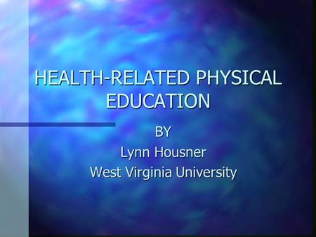 HEALTH-RELATED PHYSICAL EDUCATION BY Lynn Housner West Virginia University.