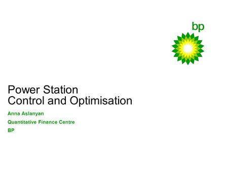 Power Station Control and Optimisation Anna Aslanyan Quantitative Finance Centre BP.