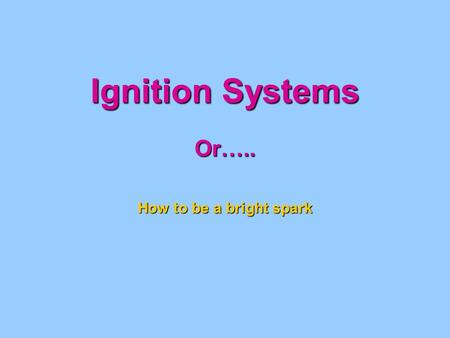 Ignition Systems Or….. How to be a bright spark. IGNITION SYSTEM Magneto Operation Coil Soft Iron Core Secondary Windings Primary Windings Engine Driven.