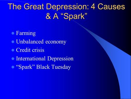 "The Great Depression: 4 Causes & A ""Spark"" Farming Unbalanced economy Credit crisis International Depression ""Spark"" Black Tuesday."