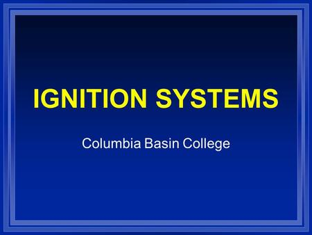 IGNITION SYSTEMS Columbia Basin College. IGNITION FUNCTION l Produces 30,000 volt spark across spark plug l Distributes high voltage spark to each spark.