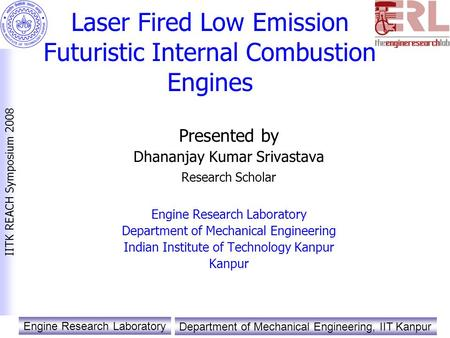 Engine Research Laboratory Department of Mechanical Engineering, IIT Kanpur IITK REACH Symposium 2008 Laser Fired Low Emission Futuristic Internal Combustion.