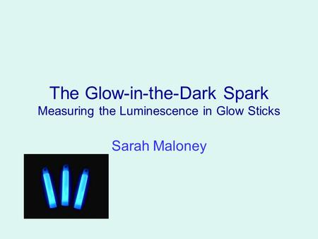 The Glow-in-the-Dark Spark Measuring the Luminescence in Glow Sticks Sarah Maloney.