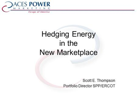 Hedging Energy in the New Marketplace Scott E. Thompson Portfolio Director SPP/ERCOT.