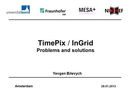 TimePix / InGrid Problems and solutions Yevgen Bilevych Amsterdam 28.01.2013.
