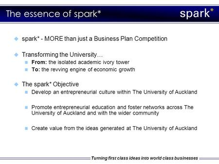 Turning first class ideas into world class businesses The essence of spark*  spark* - MORE than just a Business Plan Competition  Transforming the University…