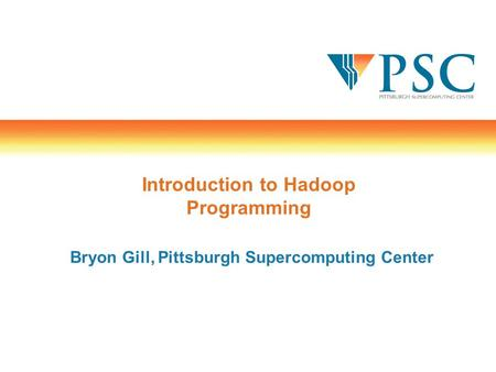 Introduction to Hadoop Programming Bryon Gill, Pittsburgh Supercomputing Center.