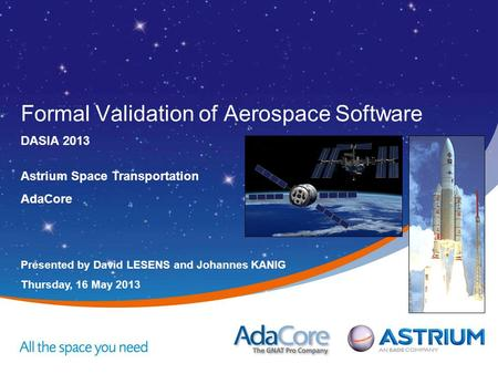 Presented by David LESENS and Johannes KANIG Thursday, 16 May 2013 Astrium Space Transportation AdaCore Formal Validation of Aerospace Software DASIA 2013.