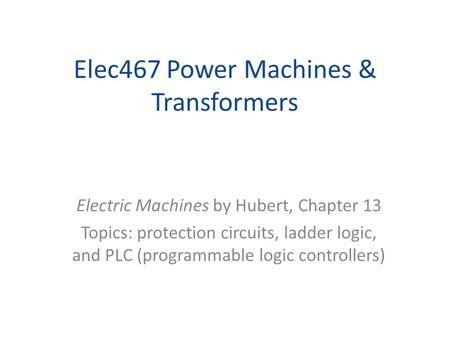Elec467 Power Machines & Transformers Electric Machines by Hubert, Chapter 13 Topics: protection circuits, ladder logic, and PLC (programmable logic controllers)