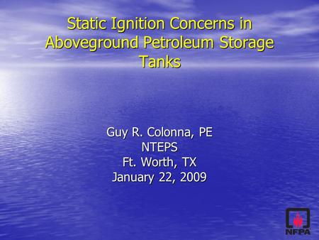 Static Ignition Concerns in Aboveground Petroleum Storage Tanks Guy R. Colonna, PE NTEPS Ft. Worth, TX January 22, 2009.