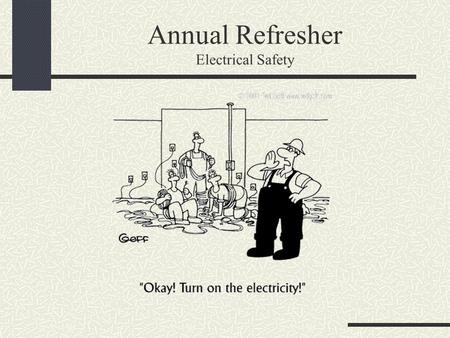 Annual Refresher Electrical Safety. Electrical Safety Precautions Inspect equipment periodically. Make sure it is properly grounded. Replace any frayed.