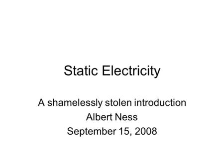 Static Electricity A shamelessly stolen introduction Albert Ness September 15, 2008.