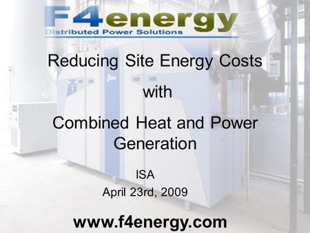 ISA April 23rd, 2009 www.f4energy.com Reducing Site Energy Costs with Combined Heat and Power Generation.