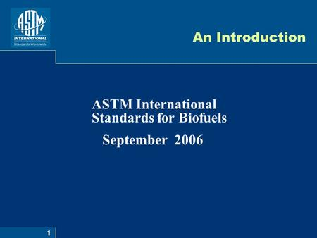 1 An Introduction ASTM International Standards for Biofuels September 2006.