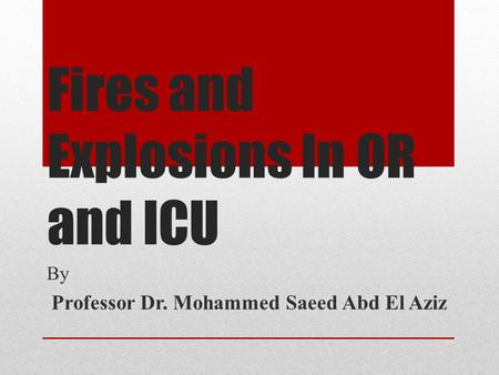 Fires and Explosions In OR and ICU By Professor Dr. Mohammed Saeed Abd El Aziz.