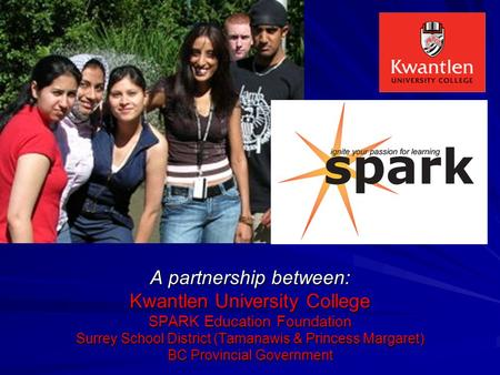 A partnership between: Kwantlen University College SPARK Education Foundation Surrey School District (Tamanawis & Princess Margaret) BC Provincial Government.