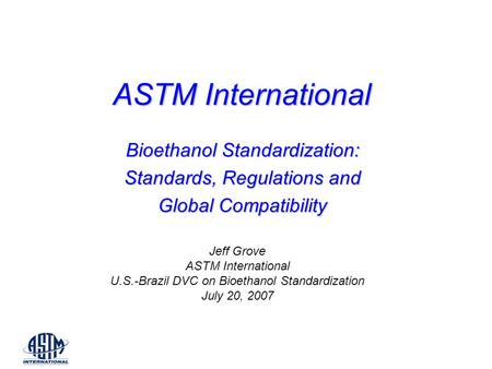 ASTM International Bioethanol Standardization: Standards, Regulations and Global Compatibility Jeff Grove ASTM International U.S.-Brazil DVC on Bioethanol.