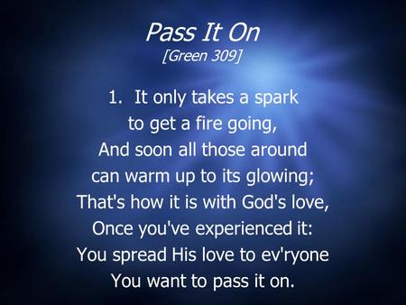 Pass It On [Green 309] 1. It only takes a spark to get a fire going, And soon all those around can warm up to its glowing; That's how it is with God's.
