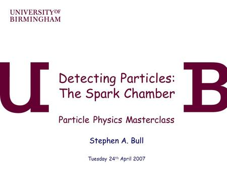 Detecting Particles: The Spark Chamber Particle Physics Masterclass Stephen A. Bull Tuesday 24 th April 2007.