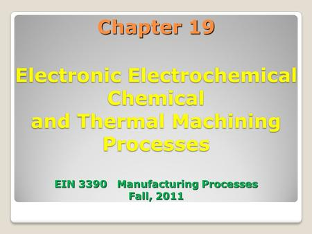 Chapter 19 Electronic Electrochemical Chemical and Thermal Machining Processes EIN 3390 Manufacturing Processes Fall, 2011 1.