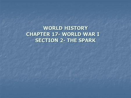 WORLD HISTORY CHAPTER 17- WORLD WAR I SECTION 2- THE SPARK.