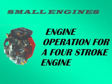 SMALL ENGINES ENGINE OPERATION FOR A FOUR STROKE ENGINE.