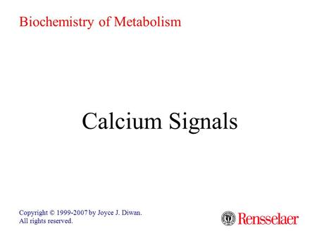Calcium Signals Copyright © 1999-2007 by Joyce J. Diwan. All rights reserved. Biochemistry of Metabolism.